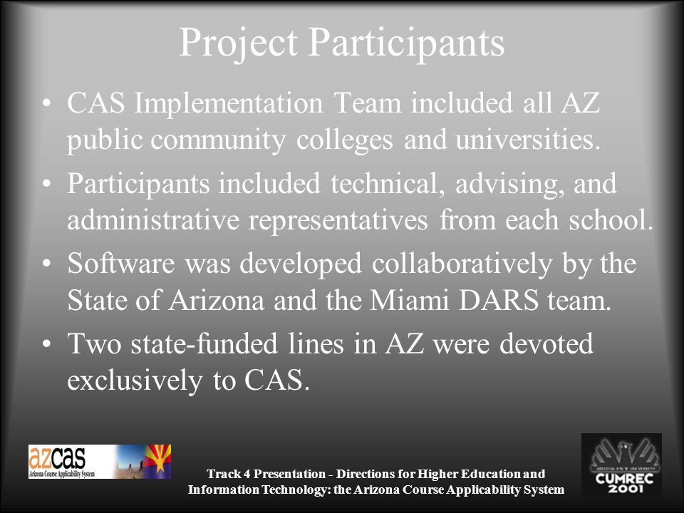 Track 4 Presentation - Directions for Higher Education and Information Technology: the Arizona Course Applicability System Project Participants CAS Implementation Team included all AZ public community colleges and universities.