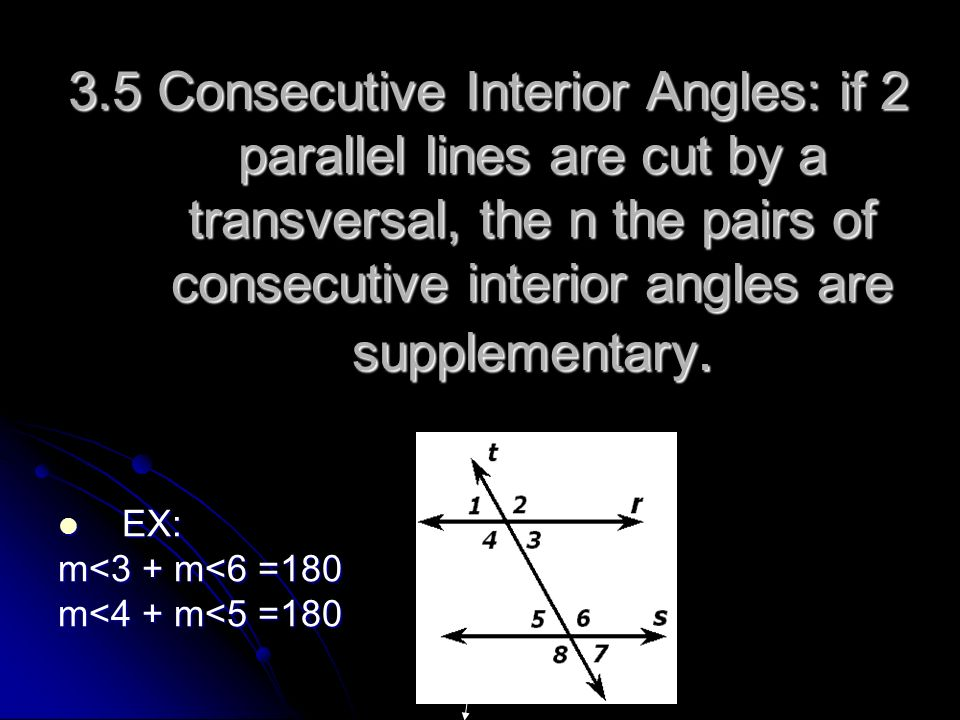 3.5 Consecutive Interior Angles: if 2 parallel lines are cut by a transversal, the n the pairs of consecutive interior angles are supplementary. EX: E