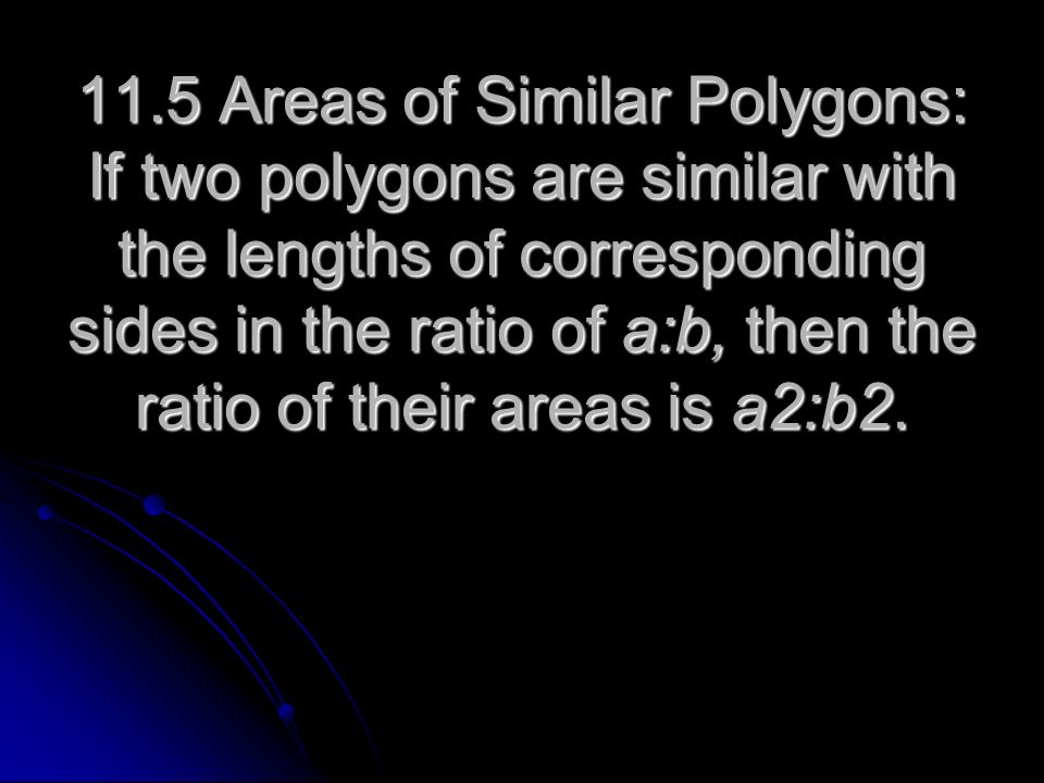 11.5 Areas of Similar Polygons: If two polygons are similar with the lengths of corresponding sides in the ratio of a:b, then the ratio of their areas