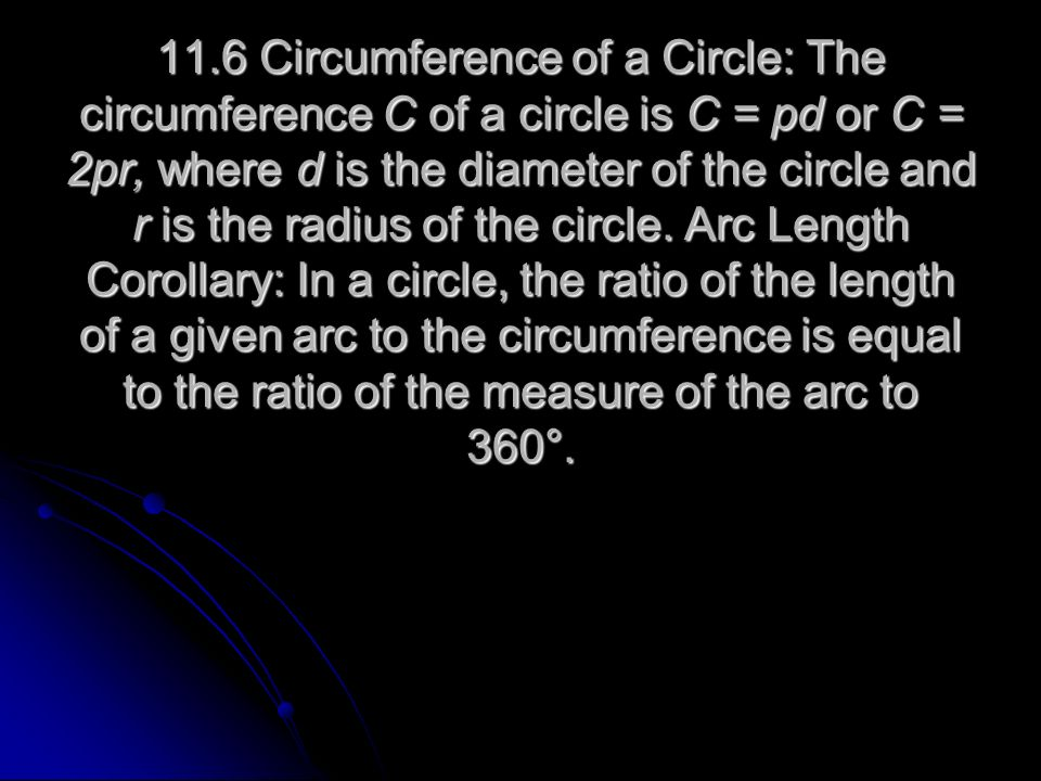11.6 Circumference of a Circle: The circumference C of a circle is C = pd or C = 2pr, where d is the diameter of the circle and r is the radius of the