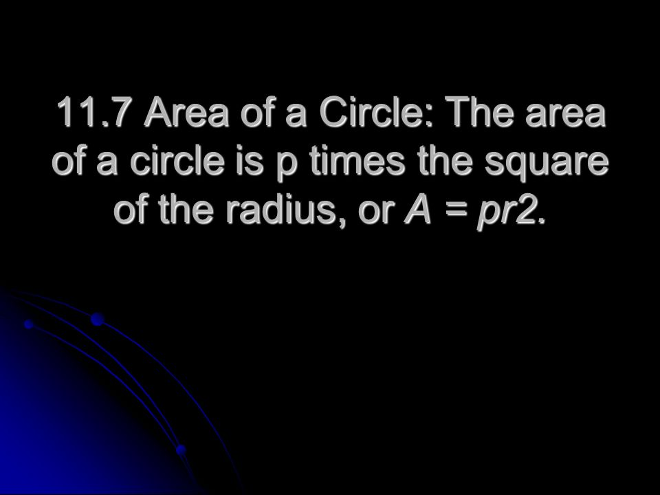 11.7 Area of a Circle: The area of a circle is p times the square of the radius, or A = pr2.