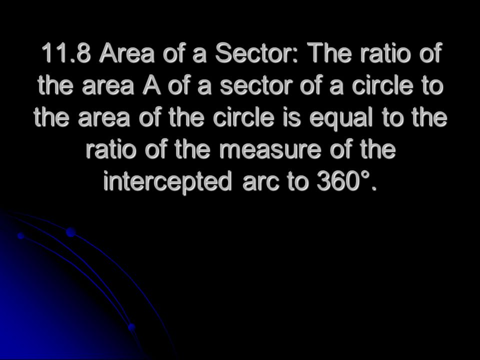 11.8 Area of a Sector: The ratio of the area A of a sector of a circle to the area of the circle is equal to the ratio of the measure of the intercept