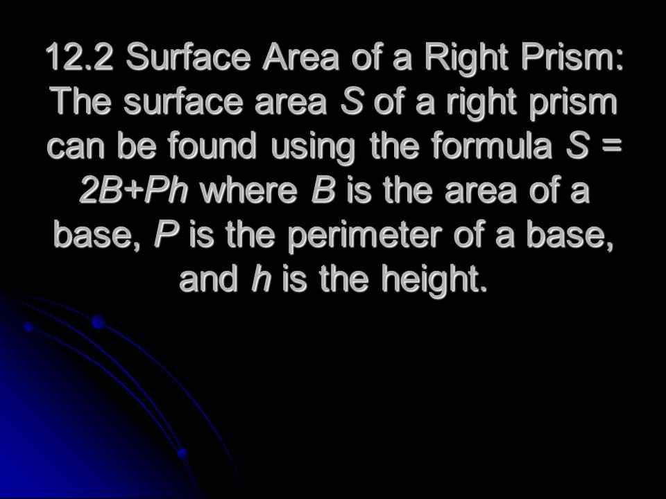 12.2 Surface Area of a Right Prism: The surface area S of a right prism can be found using the formula S = 2B+Ph where B is the area of a base, P is t