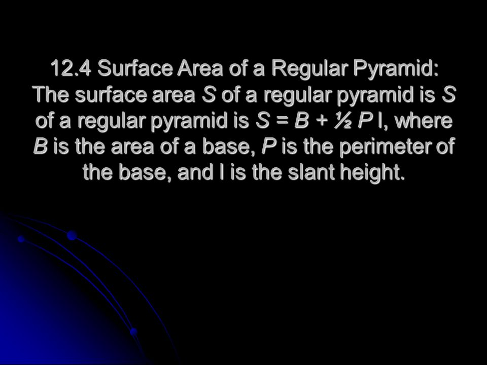 12.4 Surface Area of a Regular Pyramid: The surface area S of a regular pyramid is S of a regular pyramid is S = B + ½ P l, where B is the area of a b