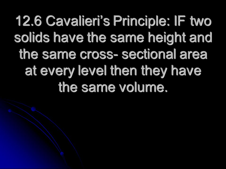 12.6 Cavalieris Principle: IF two solids have the same height and the same cross- sectional area at every level then they have the same volume.