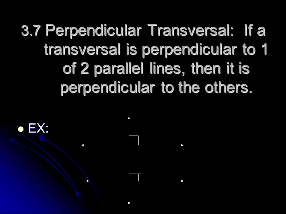 3.7 Perpendicular Transversal: If a transversal is perpendicular to 1 of 2 parallel lines, then it is perpendicular to the others. EX: EX: