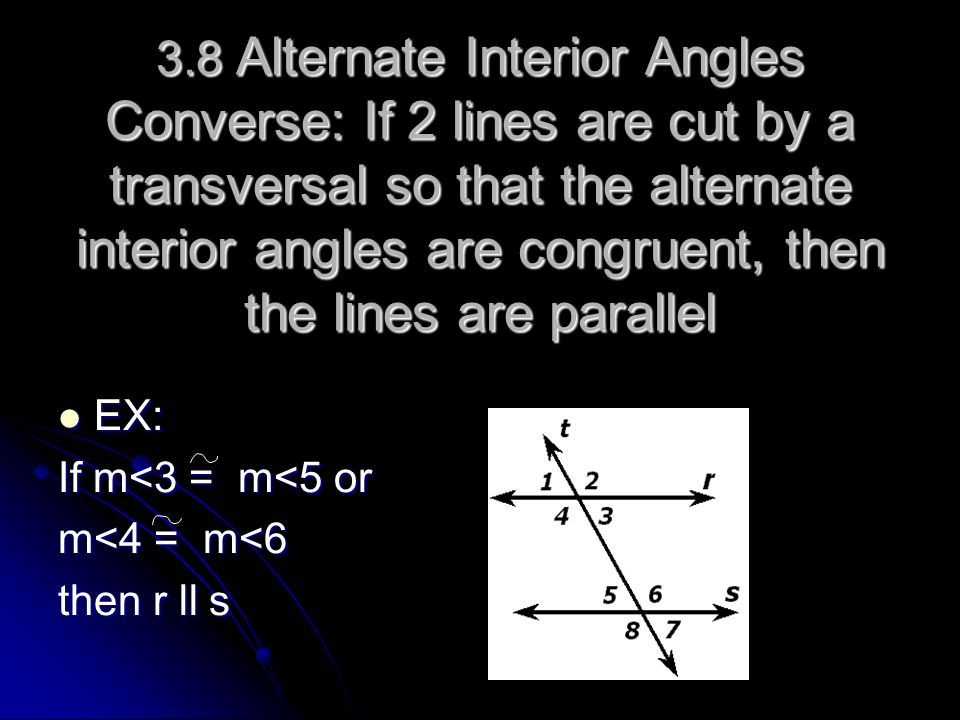 3.8 Alternate Interior Angles Converse: If 2 lines are cut by a transversal so that the alternate interior angles are congruent, then the lines are pa