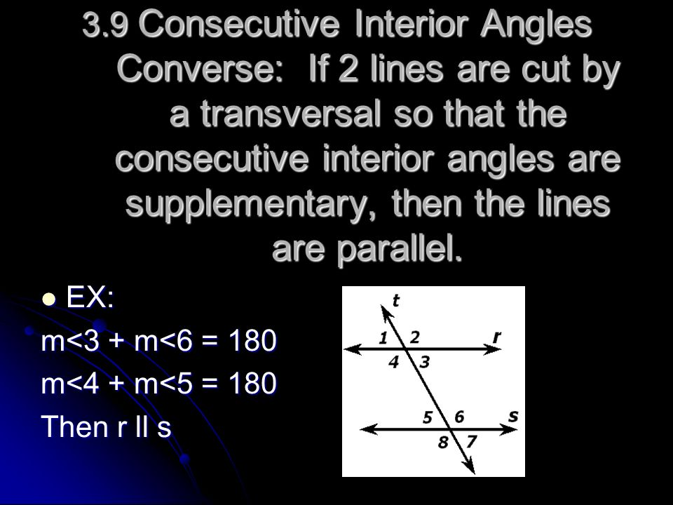 3.9 Consecutive Interior Angles Converse: If 2 lines are cut by a transversal so that the consecutive interior angles are supplementary, then the line