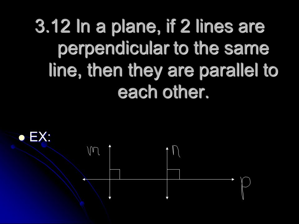 3.12 In a plane, if 2 lines are perpendicular to the same line, then they are parallel to each other. EX: EX: