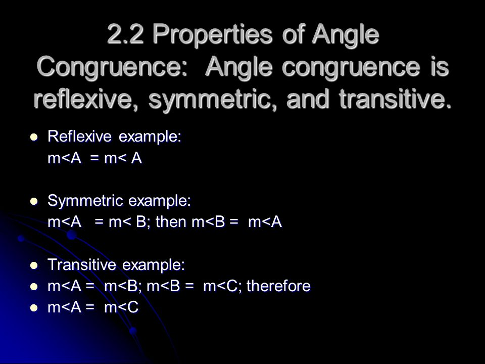 2.2 Properties of Angle Congruence: Angle congruence is reflexive, symmetric, and transitive. Reflexive example: Reflexive example: m<A = m< A Symmetr