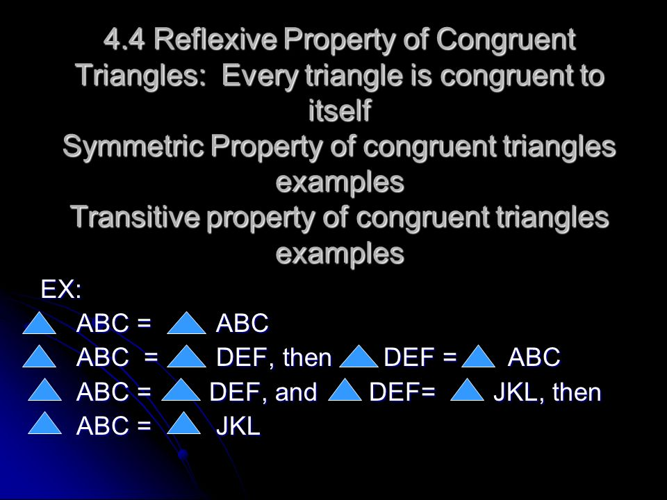 4.4 Reflexive Property of Congruent Triangles: Every triangle is congruent to itself Symmetric Property of congruent triangles examples Transitive pro