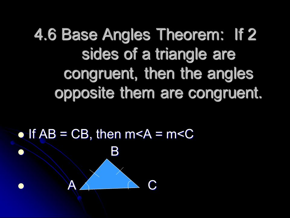 4.6 Base Angles Theorem: If 2 sides of a triangle are congruent, then the angles opposite them are congruent. If AB = CB, then m<A = m<C If AB = CB, t