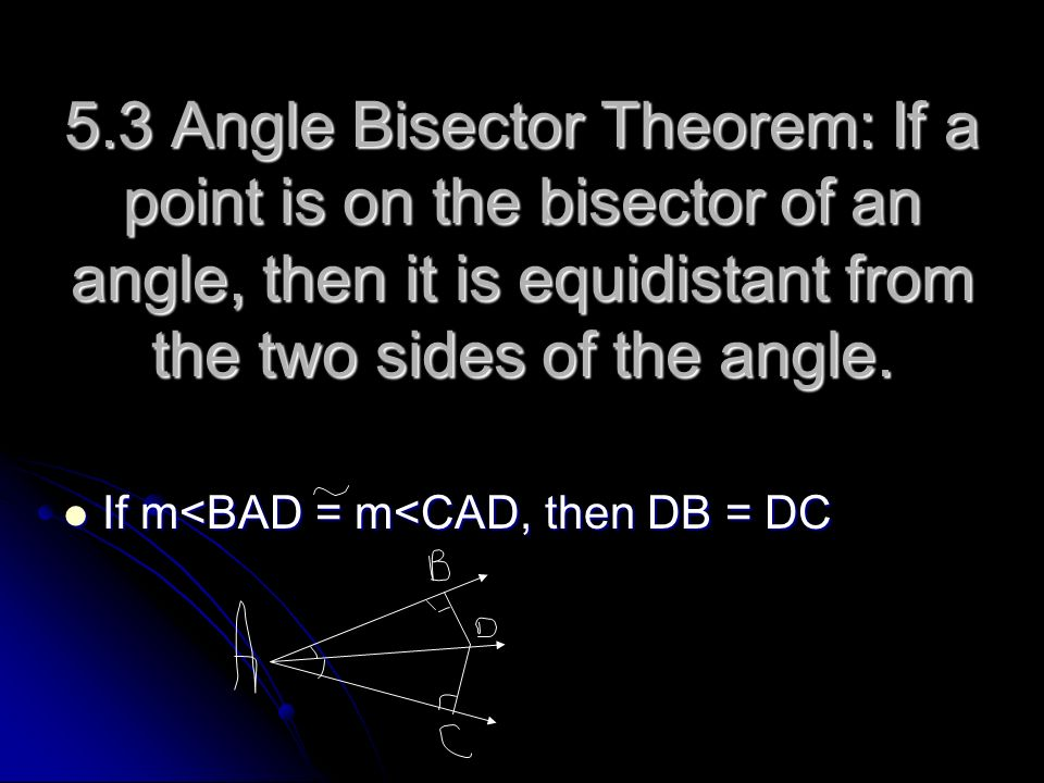 5.3 Angle Bisector Theorem: If a point is on the bisector of an angle, then it is equidistant from the two sides of the angle. If m<BAD = m<CAD, then