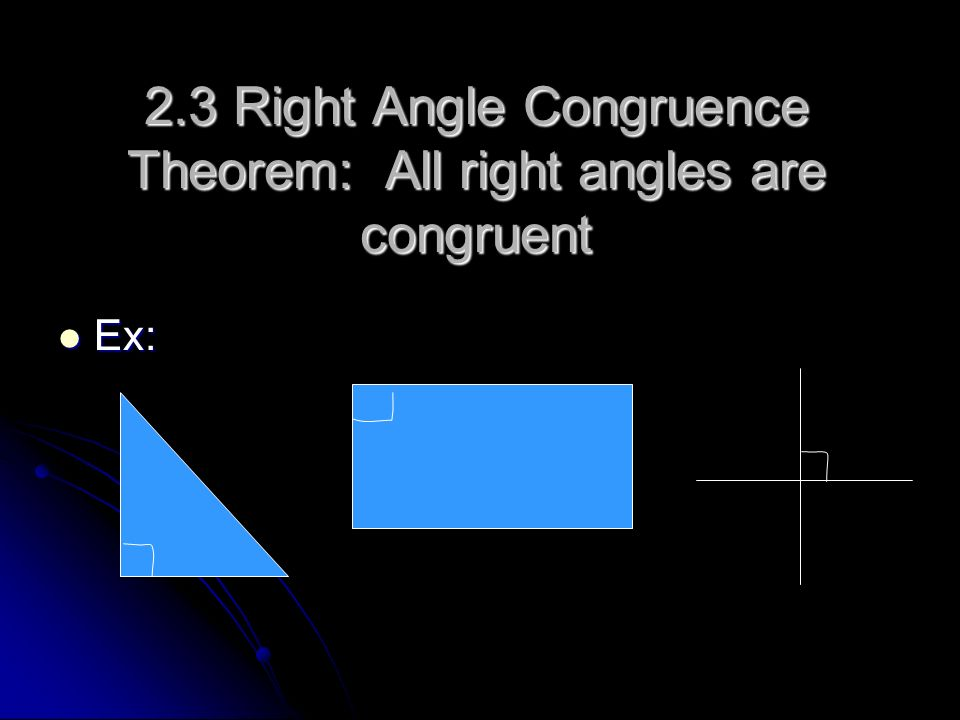2.3 Right Angle Congruence Theorem: All right angles are congruent Ex: Ex: