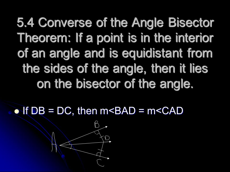 5.4 Converse of the Angle Bisector Theorem: If a point is in the interior of an angle and is equidistant from the sides of the angle, then it lies on
