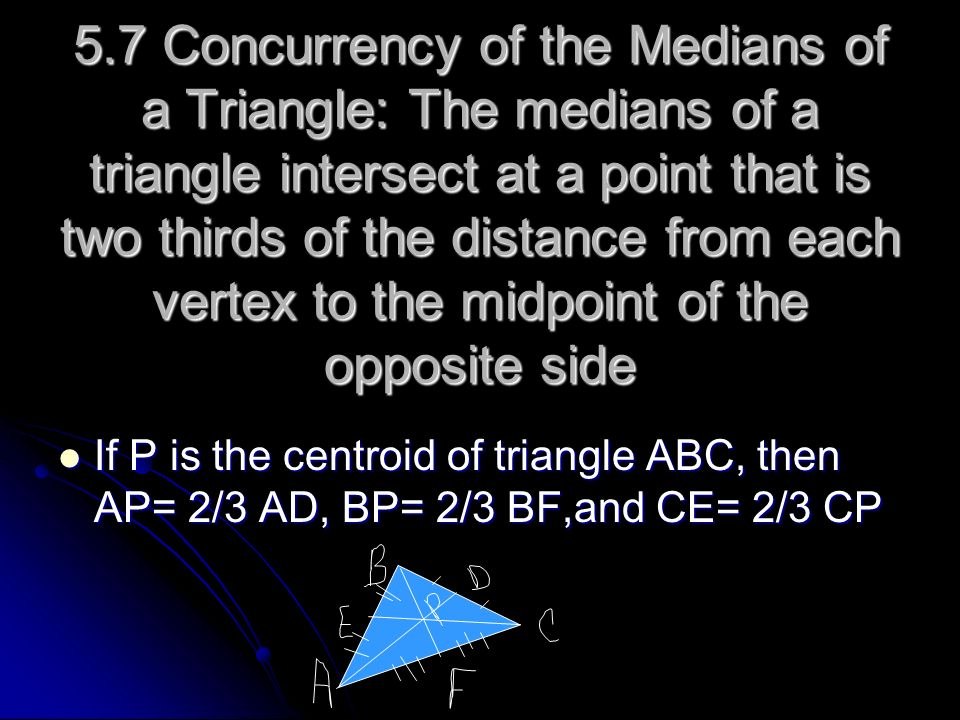 5.7 Concurrency of the Medians of a Triangle: The medians of a triangle intersect at a point that is two thirds of the distance from each vertex to th