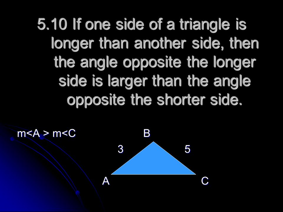 5.10 If one side of a triangle is longer than another side, then the angle opposite the longer side is larger than the angle opposite the shorter side