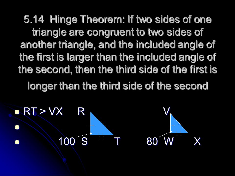 5.14 Hinge Theorem: If two sides of one triangle are congruent to two sides of another triangle, and the included angle of the first is larger than th