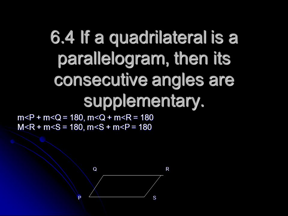 6.4 If a quadrilateral is a parallelogram, then its consecutive angles are supplementary. m<P + m<Q = 180, m<Q + m<R = 180 M<R + m<S = 180, m<S + m<P