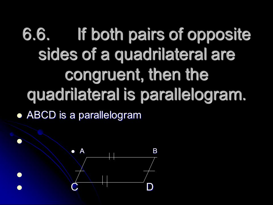 6.6. If both pairs of opposite sides of a quadrilateral are congruent, then the quadrilateral is parallelogram. ABCD is a parallelogram ABCD is a para