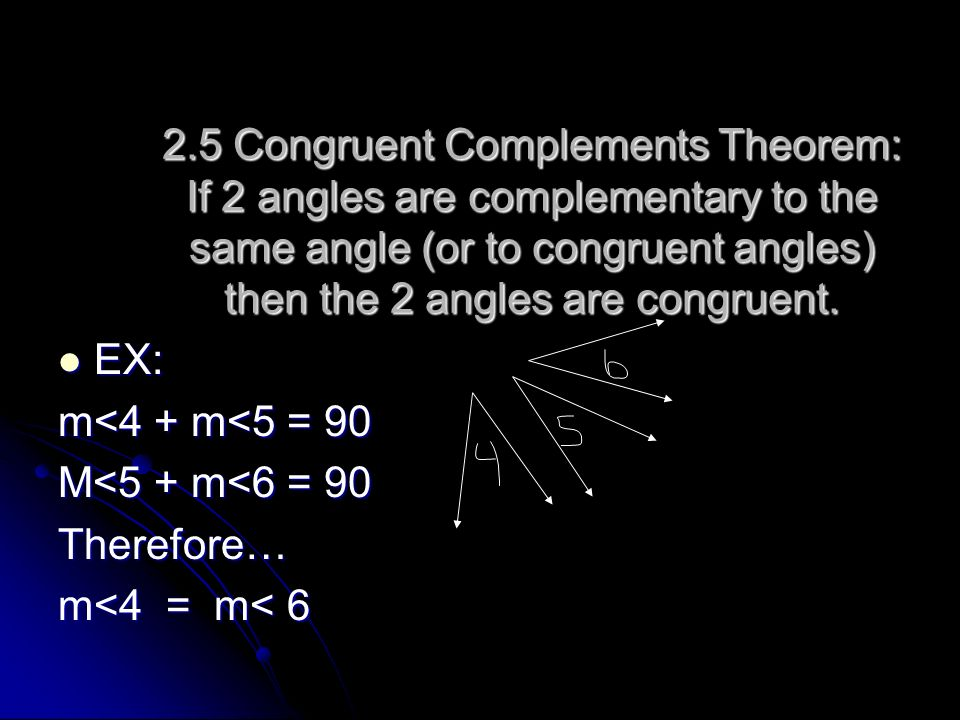 2.5 Congruent Complements Theorem: If 2 angles are complementary to the same angle (or to congruent angles) then the 2 angles are congruent. EX: EX: m