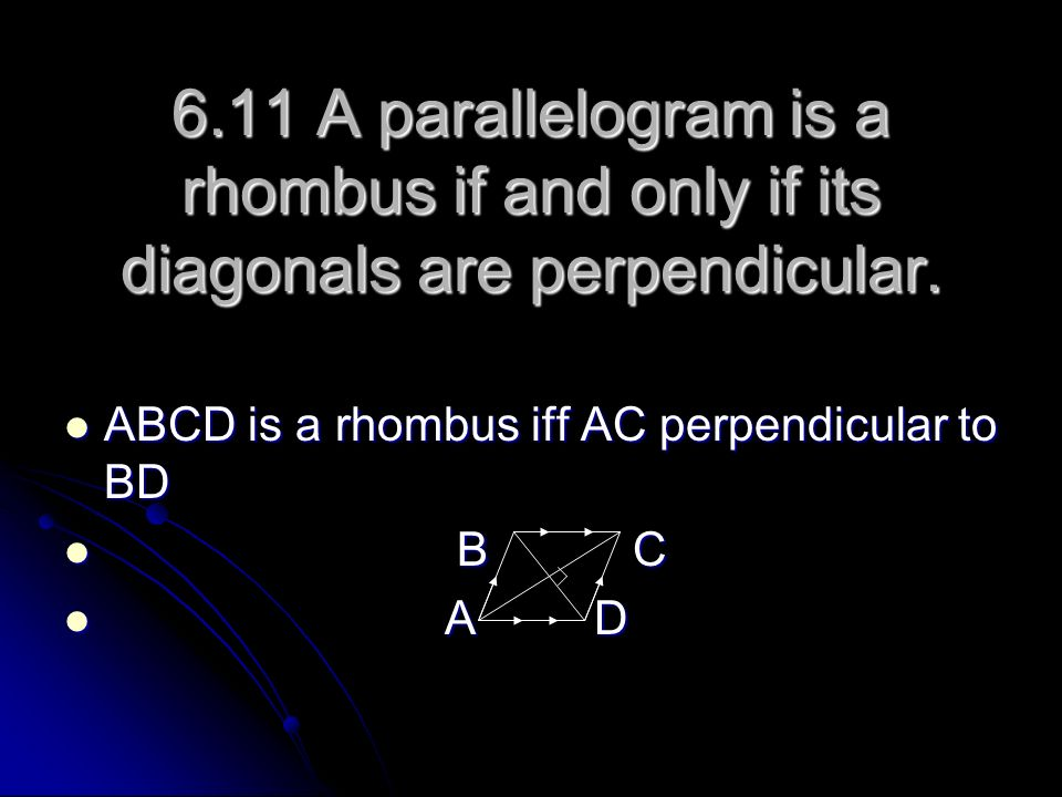6.11 A parallelogram is a rhombus if and only if its diagonals are perpendicular. ABCD is a rhombus iff AC perpendicular to BD ABCD is a rhombus iff A