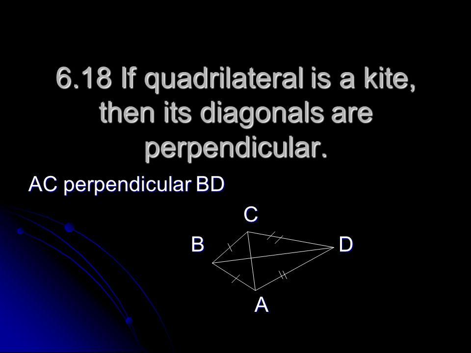 6.18 If quadrilateral is a kite, then its diagonals are perpendicular. AC perpendicular BD C B D B D A