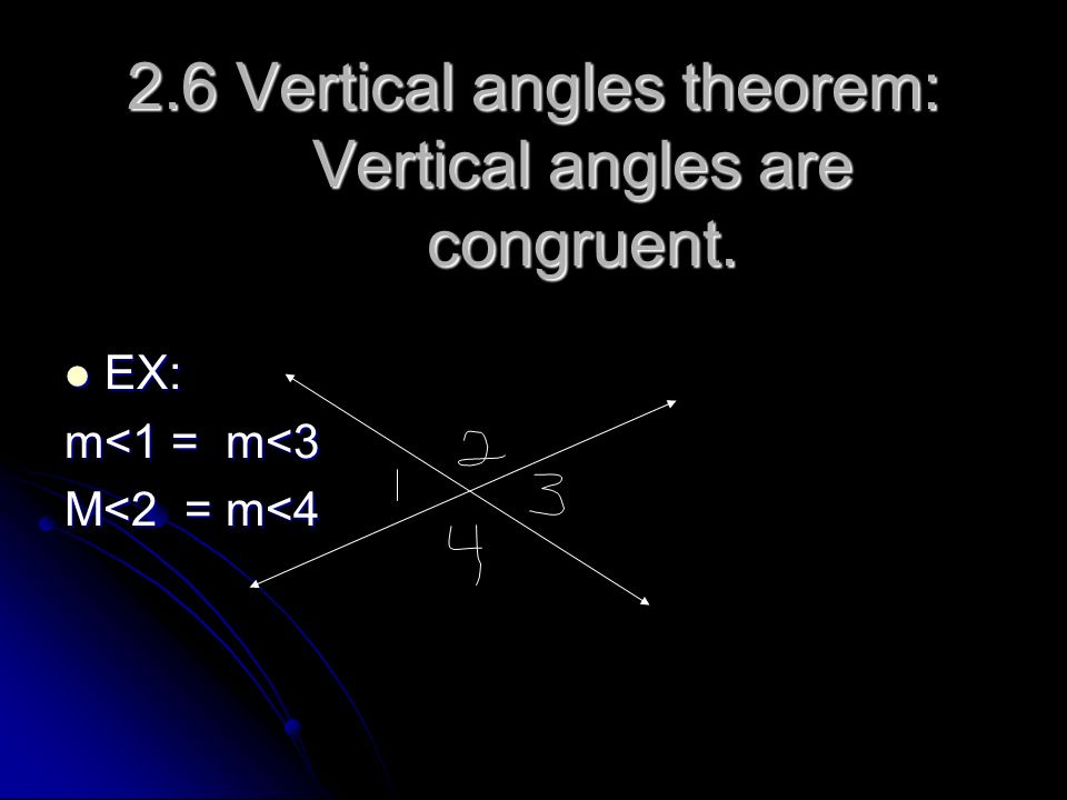 2.6 Vertical angles theorem: Vertical angles are congruent. EX: EX: m<1 = m<3 M<2 = m<4