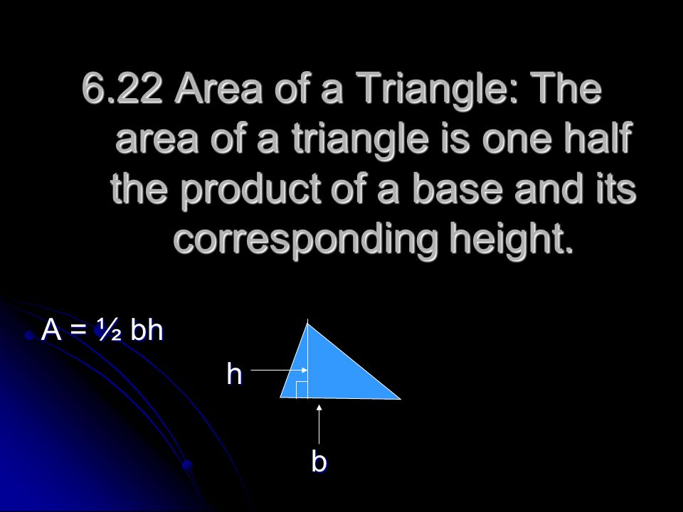 6.22 Area of a Triangle: The area of a triangle is one half the product of a base and its corresponding height. A = ½ bh h b