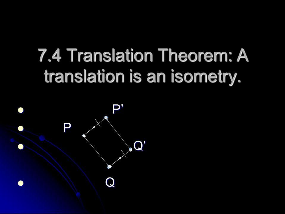 7.4 Translation Theorem: A translation is an isometry. P P Q Q