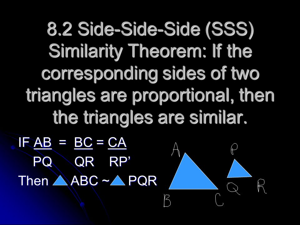 8.2 Side-Side-Side (SSS) Similarity Theorem: If the corresponding sides of two triangles are proportional, then the triangles are similar. IF AB = BC