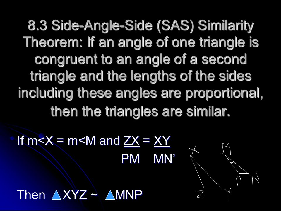 8.3 Side-Angle-Side (SAS) Similarity Theorem: If an angle of one triangle is congruent to an angle of a second triangle and the lengths of the sides i
