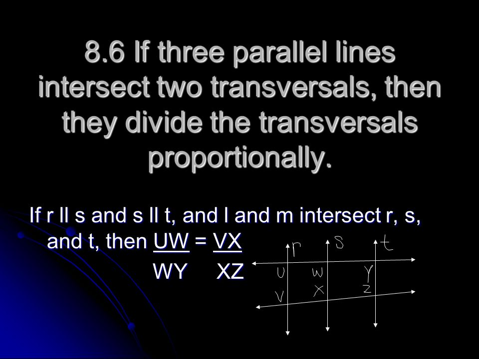 8.6 If three parallel lines intersect two transversals, then they divide the transversals proportionally. If r ll s and s ll t, and l and m intersect
