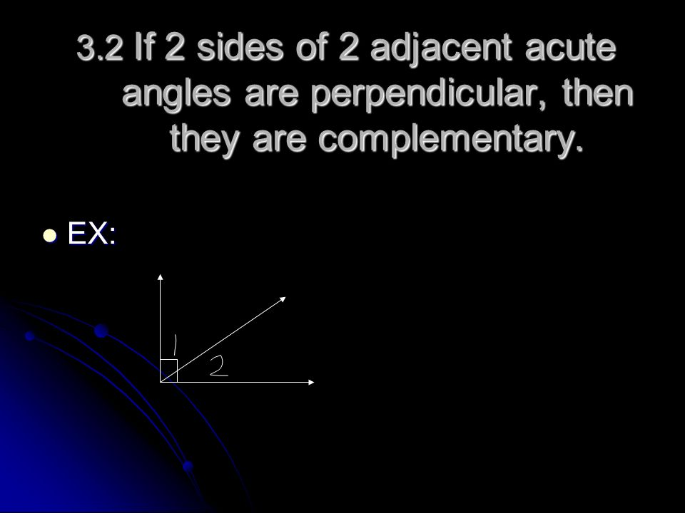 3.2 If 2 sides of 2 adjacent acute angles are perpendicular, then they are complementary. EX: EX: