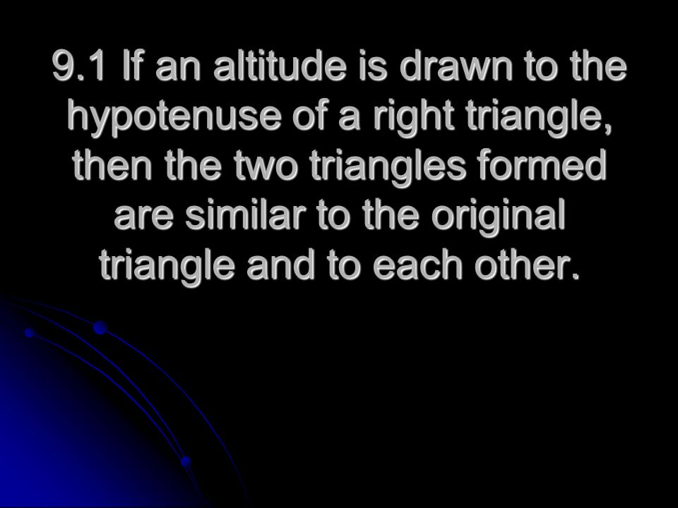9.1 If an altitude is drawn to the hypotenuse of a right triangle, then the two triangles formed are similar to the original triangle and to each othe