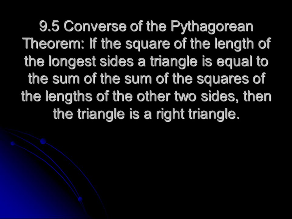 9.5 Converse of the Pythagorean Theorem: If the square of the length of the longest sides a triangle is equal to the sum of the sum of the squares of