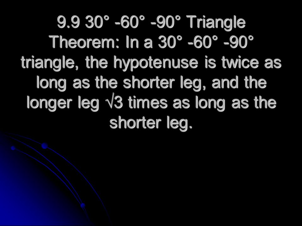 9.9 30° -60° -90° Triangle Theorem: In a 30° -60° -90° triangle, the hypotenuse is twice as long as the shorter leg, and the longer leg 3 times as lon