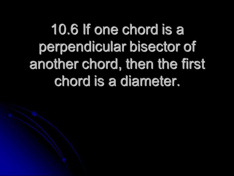 10.6 If one chord is a perpendicular bisector of another chord, then the first chord is a diameter.