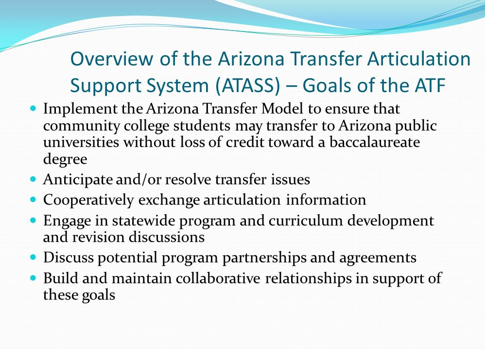Overview of the Arizona Transfer Articulation Support System (ATASS) – Goals of the ATF Implement the Arizona Transfer Model to ensure that community