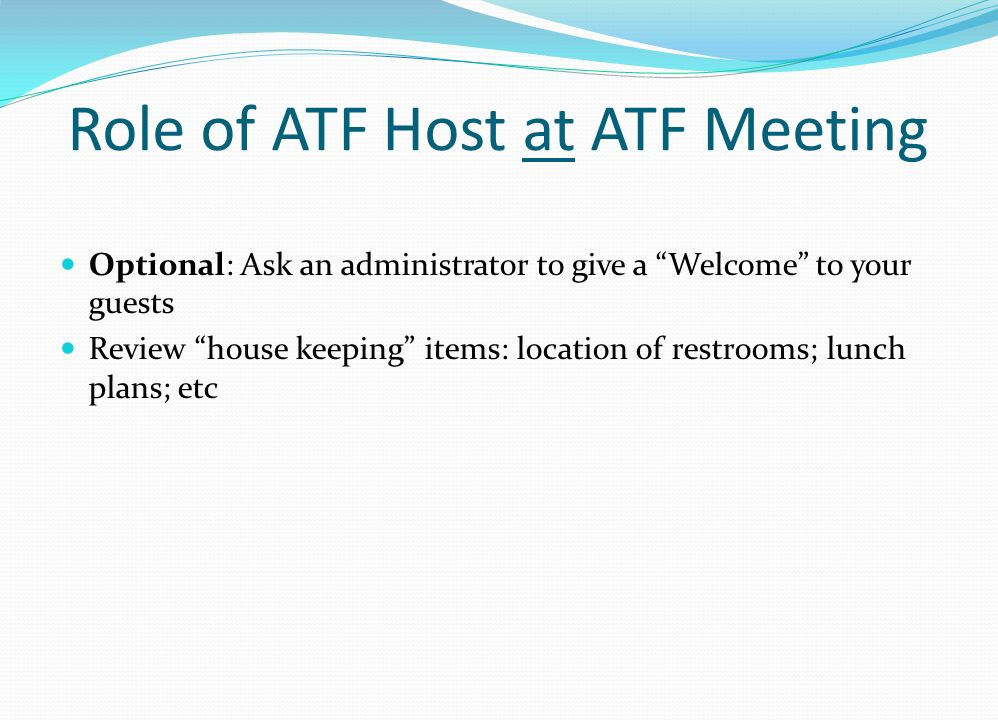 Role of ATF Host at ATF Meeting Optional: Ask an administrator to give a Welcome to your guests Review house keeping items: location of restrooms; lun