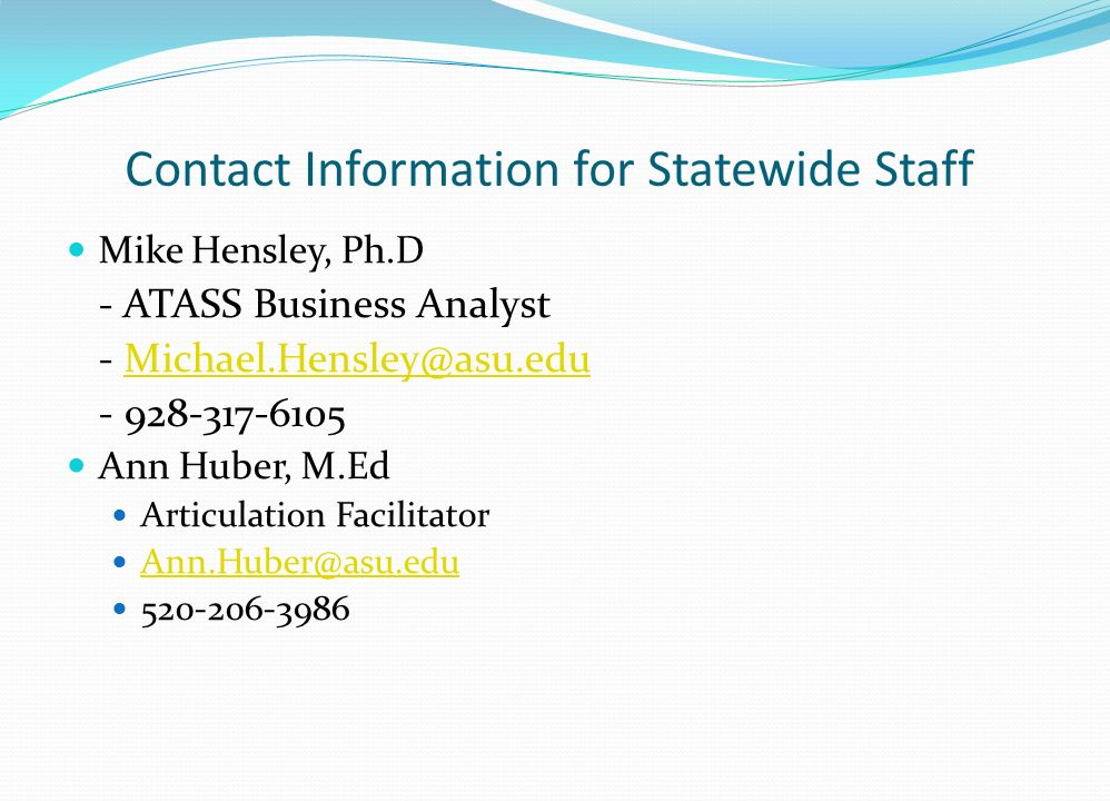 Contact Information for Statewide Staff Mike Hensley, Ph.D - ATASS Business Analyst - Michael.Hensley@asu.eduMichael.Hensley@asu.edu - 928-317-6105 An