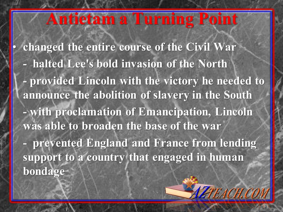 Antietam a Turning Point changed the entire course of the Civil Warchanged the entire course of the Civil War - halted Lee's bold invasion of the Nort