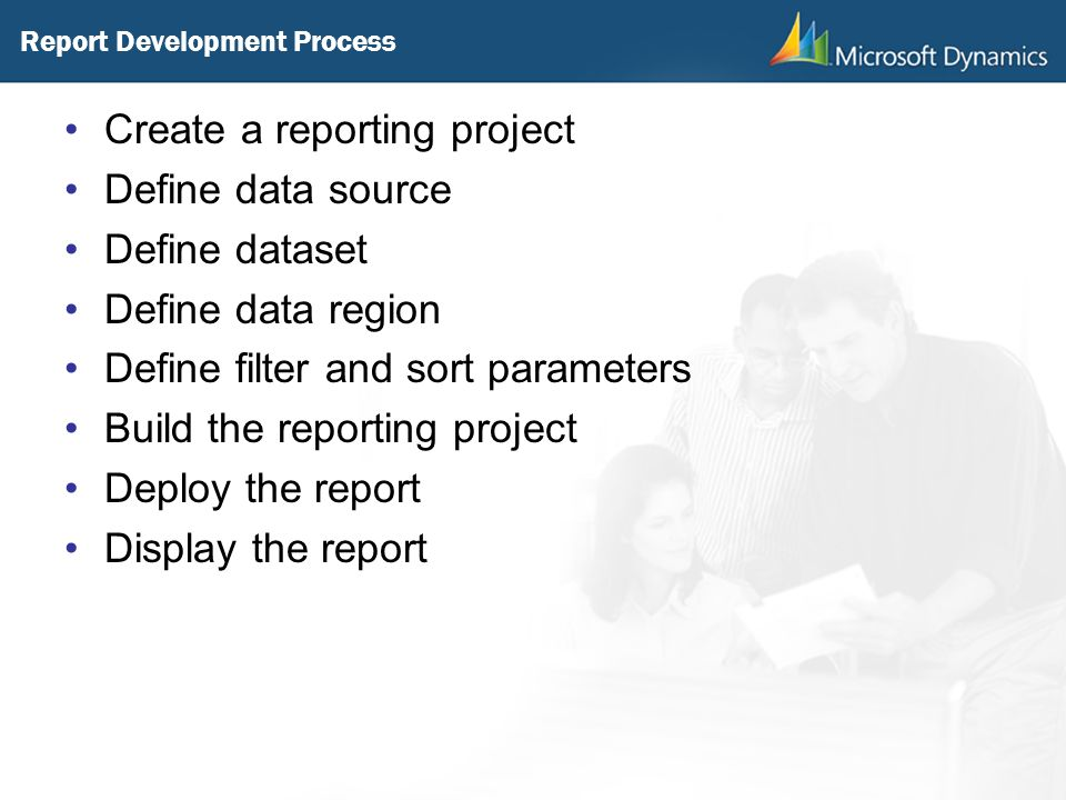 Report Development Process Create a reporting project Define data source Define dataset Define data region Define filter and sort parameters Build the