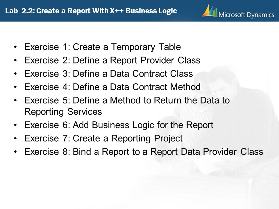 Lab 2.2: Create a Report With X++ Business Logic Exercise 1: Create a Temporary Table Exercise 2: Define a Report Provider Class Exercise 3: Define a