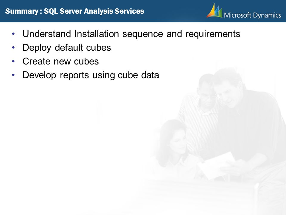 Summary : SQL Server Analysis Services Understand Installation sequence and requirements Deploy default cubes Create new cubes Develop reports using c