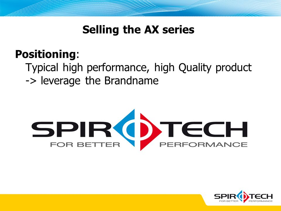 Selling the AX series Positioning: Typical high performance, high Quality product -> leverage the Brandname