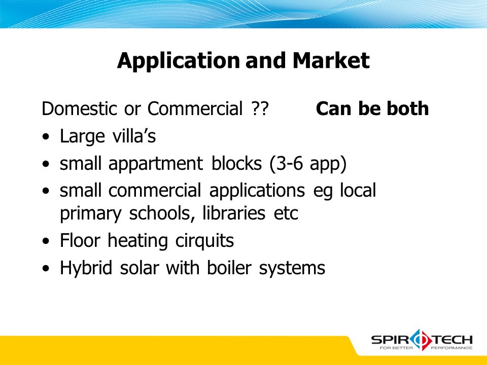 Application and Market Domestic or Commercial ?? Can be both Large villas small appartment blocks (3-6 app) small commercial applications eg local pri