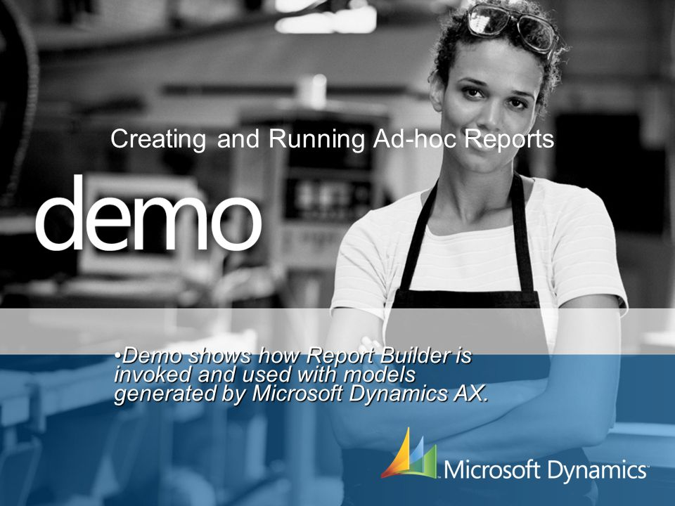 Creating and Running Ad-hoc Reports Demo shows how Report Builder is invoked and used with models generated by Microsoft Dynamics AX.Demo shows how Re