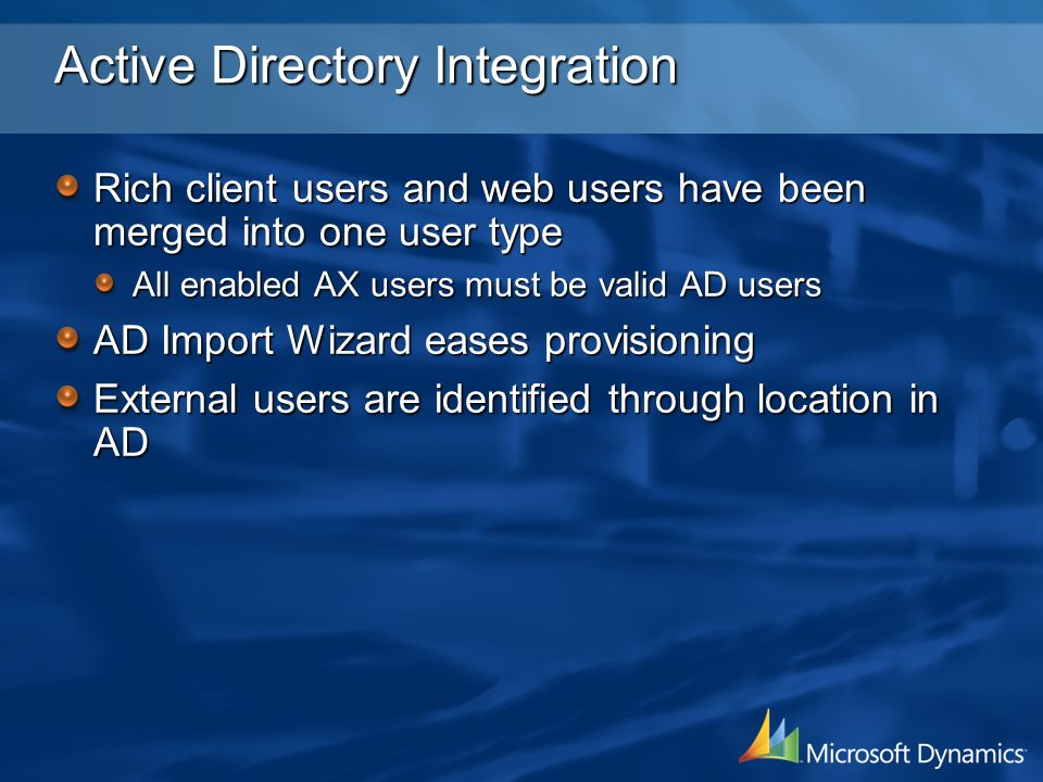 Active Directory Integration Rich client users and web users have been merged into one user type All enabled AX users must be valid AD users AD Import