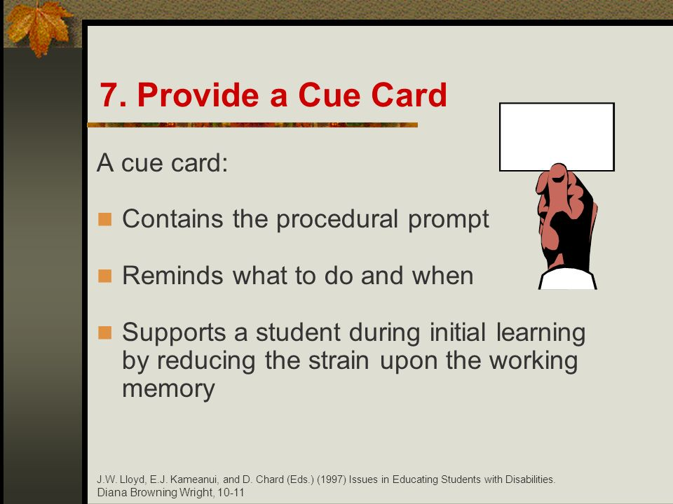 Diana Browning Wright, 10-11 7. Provide a Cue Card A cue card: Contains the procedural prompt Reminds what to do and when Supports a student during in